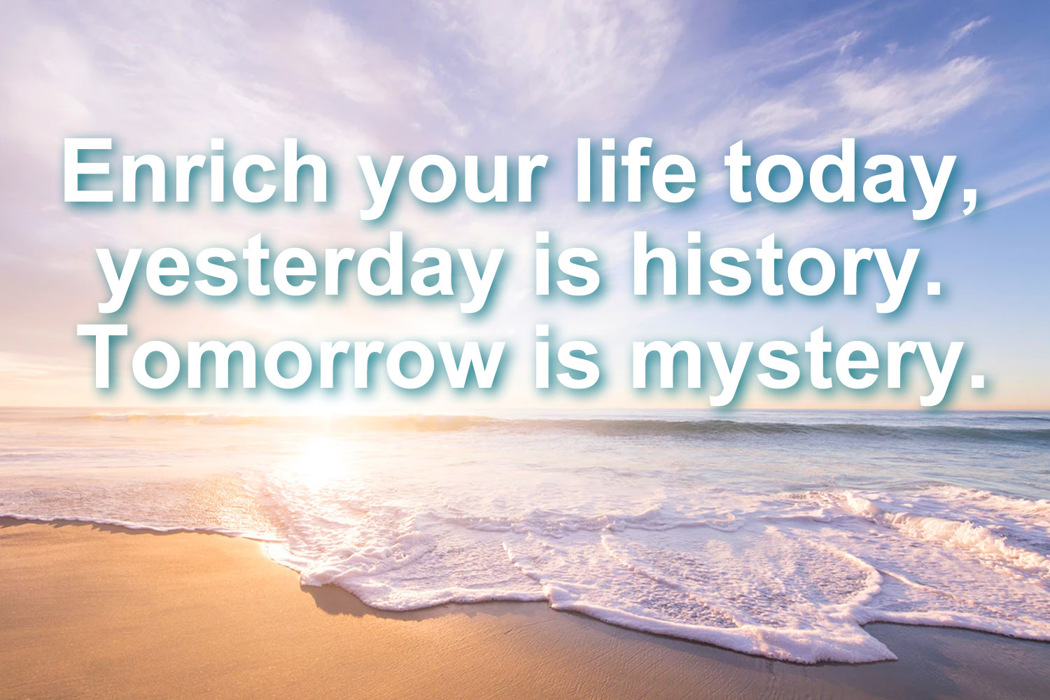 Enrich your life today, yesterday is history. Tomorrow is mystery.